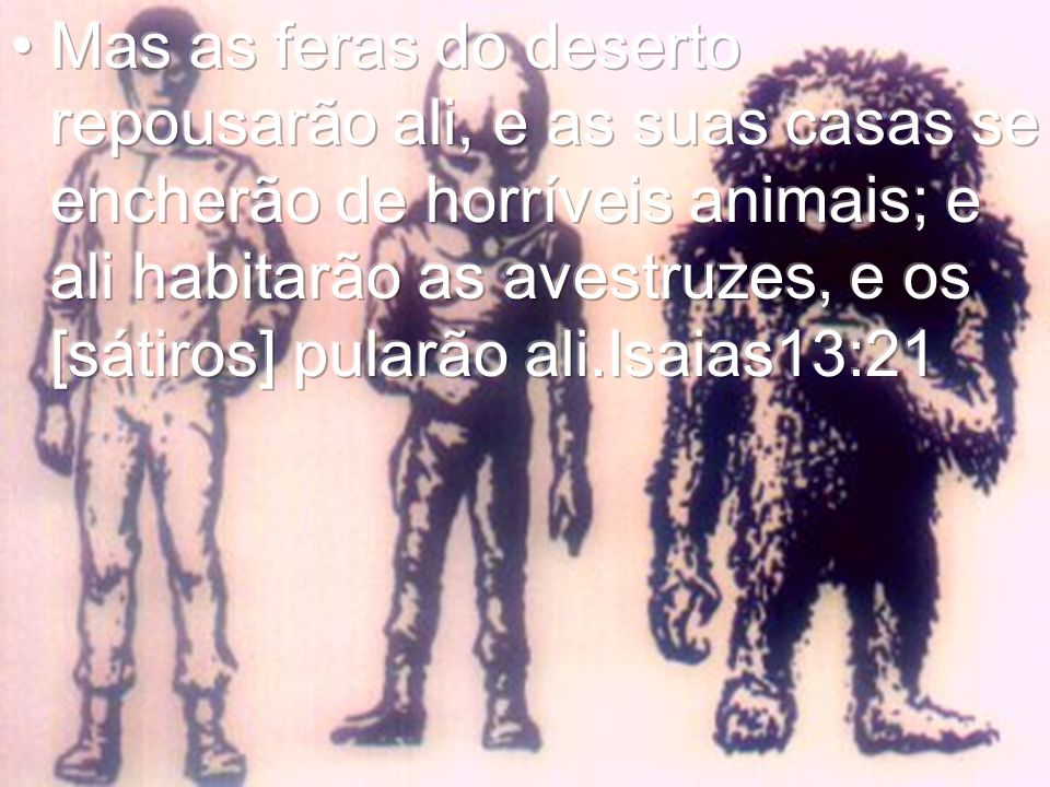 Mas as feras do deserto repousarão ali, e as suas casas se encherão de horríveis animais; e ali habitarão as avestruzes, e os [sátiros] pularão ali.Isaias13:21